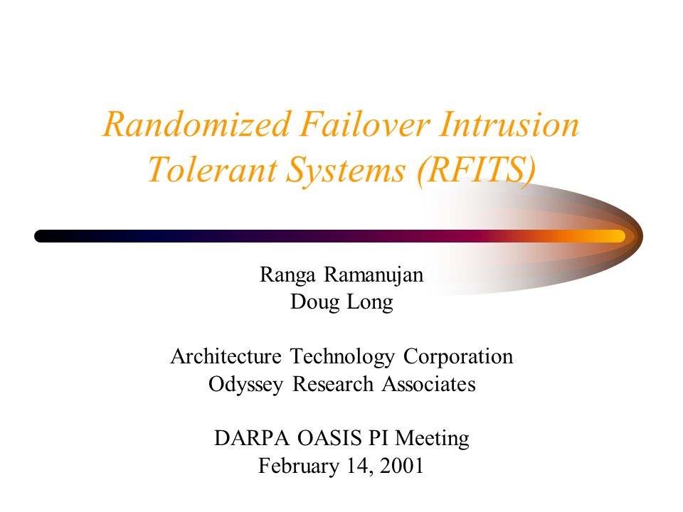 Randomized Failover Intrusion Tolerant Systems (RFITS) Ranga Ramanujan Doug Long Architecture Technology Corporation Odyssey Research Associates DARPA OASIS PI Meeting February 14, 2001