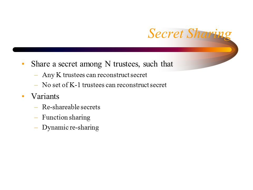 Secret Sharing Share a secret among N trustees, such that –Any K trustees can reconstruct secret –No set of K-1 trustees can reconstruct secret Variants –Re-shareable secrets –Function sharing –Dynamic re-sharing