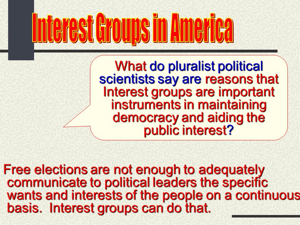 As your textbook indicates, pluralist political scientists see interest groups not as a problem, but as an additional tool of democratic representatio