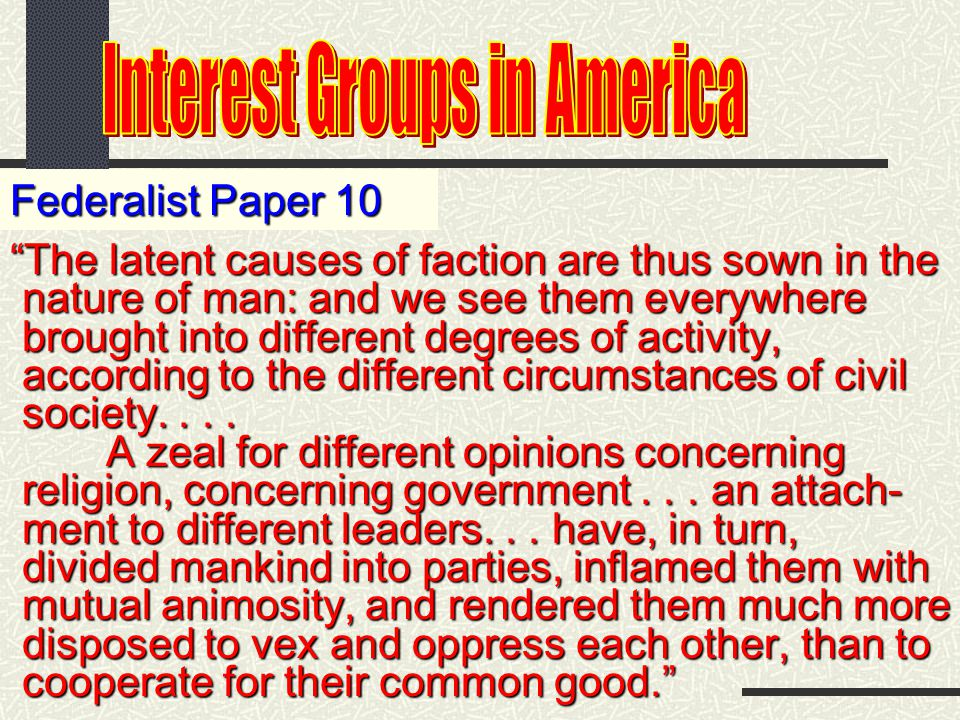 Federalist Paper 10 The latent causes of faction are thus sown in the nature of man: and we see them everywhere nature of man: and we see them everywhere brought into different degrees of activity, brought into different degrees of activity, according to the different circumstances of civil according to the different circumstances of civil society....