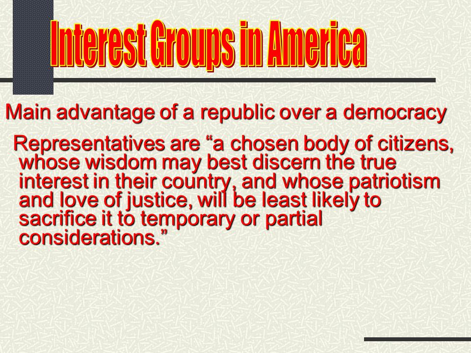 Main advantage of a republic over a democracy Representatives are a chosen body of citizens, whose wisdom may best discern the true whose wisdom may best discern the true interest in their country, and whose patriotism interest in their country, and whose patriotism and love of justice, will be least likely to and love of justice, will be least likely to sacrifice it to temporary or partial sacrifice it to temporary or partial considerations. considerations.