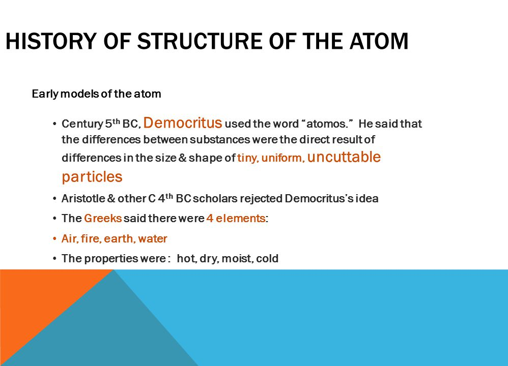 HISTORY OF STRUCTURE OF THE ATOM Early models of the atom Century 5 th BC, Democritus used the word atomos. He said that the differences between substances were the direct result of differences in the size & shape of tiny, uniform, uncuttable particles Aristotle & other C 4 th BC scholars rejected Democritus's idea The Greeks said there were 4 elements: Air, fire, earth, water The properties were : hot, dry, moist, cold