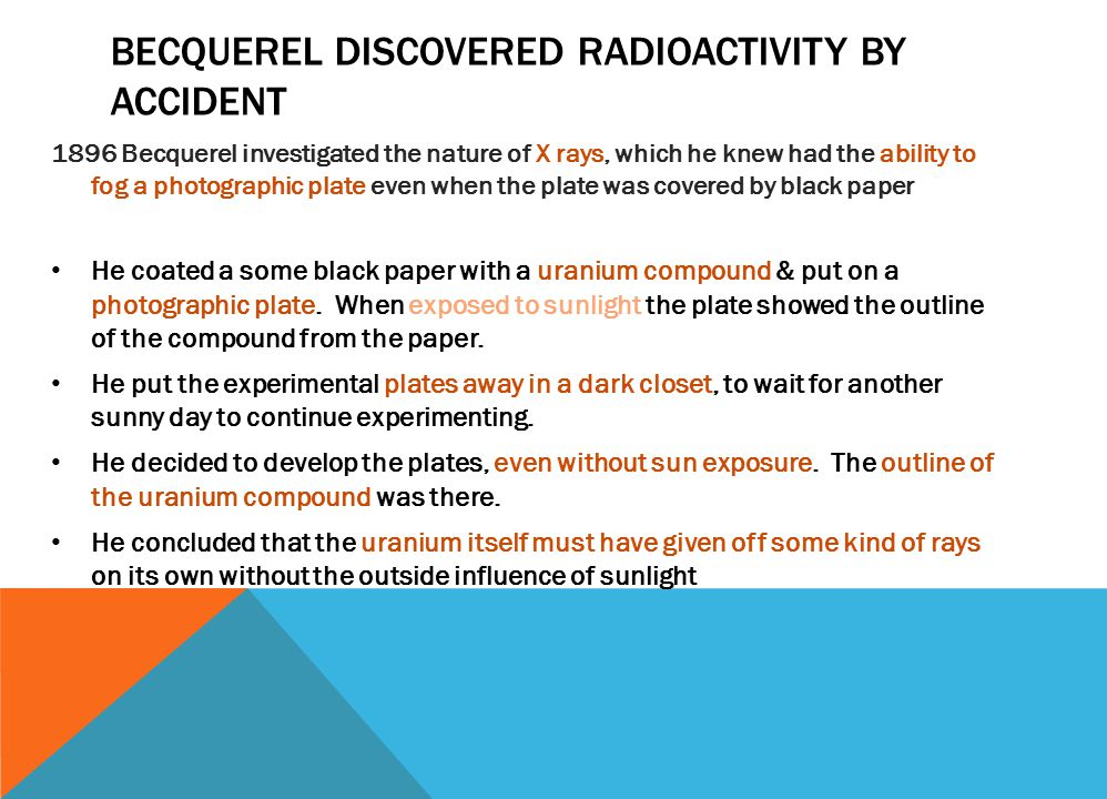 BECQUEREL DISCOVERED RADIOACTIVITY BY ACCIDENT 1896 Becquerel investigated the nature of X rays, which he knew had the ability to fog a photographic plate even when the plate was covered by black paper He coated a some black paper with a uranium compound & put on a photographic plate.
