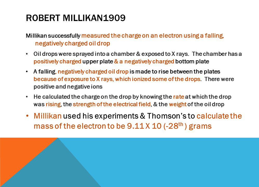 ROBERT MILLIKAN1909 Millikan successfully measured the charge on an electron using a falling, negatively charged oil drop Oil drops were sprayed into a chamber & exposed to X rays.