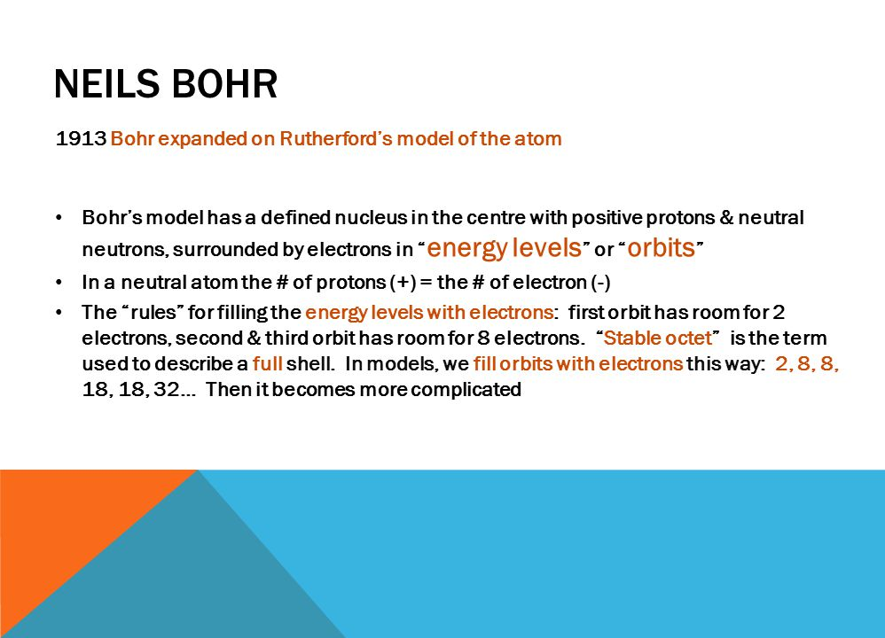 NEILS BOHR 1913 Bohr expanded on Rutherford's model of the atom Bohr's model has a defined nucleus in the centre with positive protons & neutral neutrons, surrounded by electrons in energy levels or orbits In a neutral atom the # of protons (+) = the # of electron (-) The rules for filling the energy levels with electrons: first orbit has room for 2 electrons, second & third orbit has room for 8 electrons.