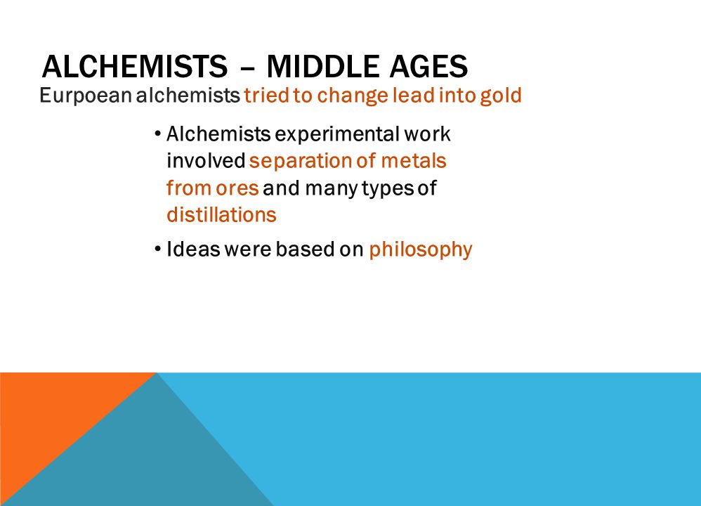 ALCHEMISTS – MIDDLE AGES Eurpoean alchemists tried to change lead into gold Alchemists experimental work involved separation of metals from ores and many types of distillations Ideas were based on philosophy
