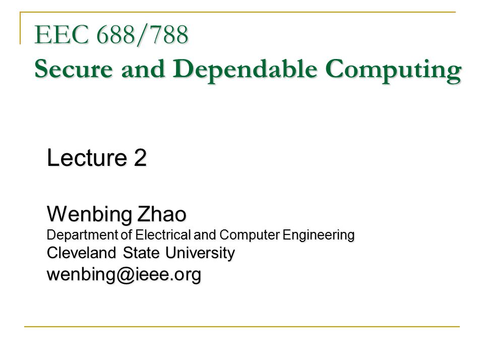 EEC 688/788 Secure and Dependable Computing Lecture 2 Wenbing Zhao Department of Electrical and Computer Engineering Cleveland State University wenbing@ieee.org