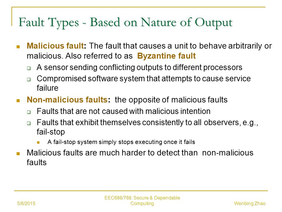 5/8/2015 EEC688/788: Secure & Dependable Computing Wenbing Zhao Fault Types - Based on Nature of Output Malicious fault: The fault that causes a unit to behave arbitrarily or malicious.