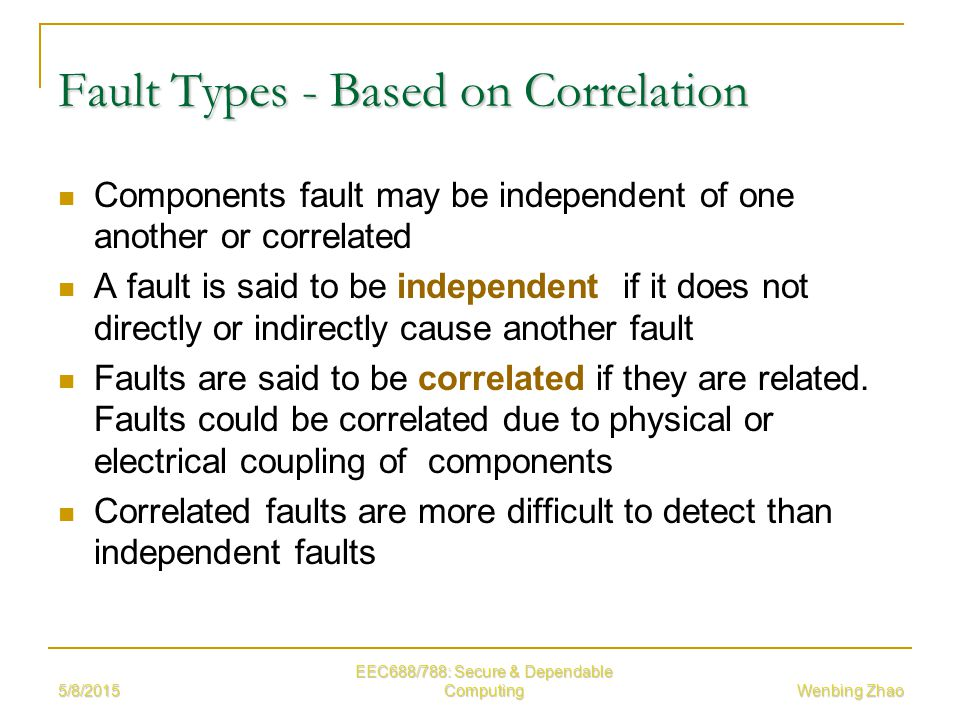 Wenbing Zhao Fault Types - Based on Correlation Components fault may be independent of one another or correlated A fault is said to be independent if it does not directly or indirectly cause another fault Faults are said to be correlated if they are related.