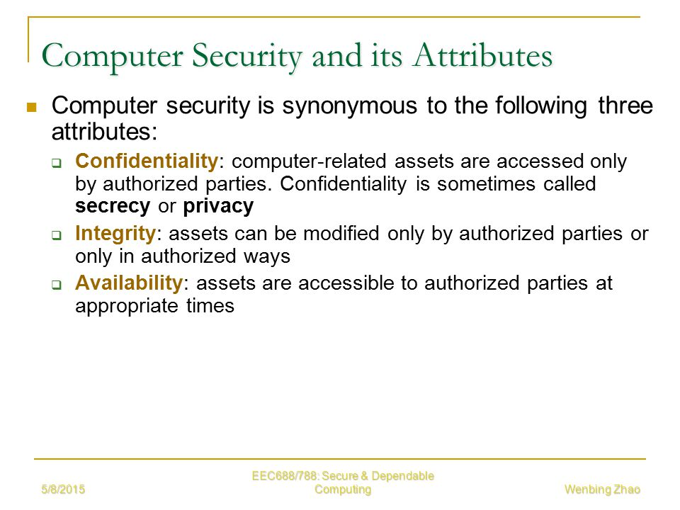 5/8/2015 EEC688/788: Secure & Dependable Computing Wenbing Zhao Computer Security and its Attributes Computer security is synonymous to the following three attributes:  Confidentiality: computer-related assets are accessed only by authorized parties.