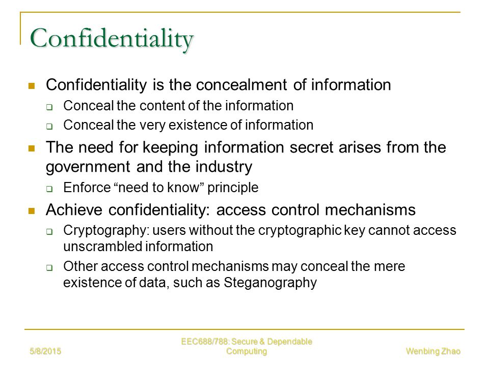 5/8/2015 EEC688/788: Secure & Dependable Computing Wenbing Zhao Confidentiality Confidentiality is the concealment of information  Conceal the content of the information  Conceal the very existence of information The need for keeping information secret arises from the government and the industry  Enforce need to know principle Achieve confidentiality: access control mechanisms  Cryptography: users without the cryptographic key cannot access unscrambled information  Other access control mechanisms may conceal the mere existence of data, such as Steganography