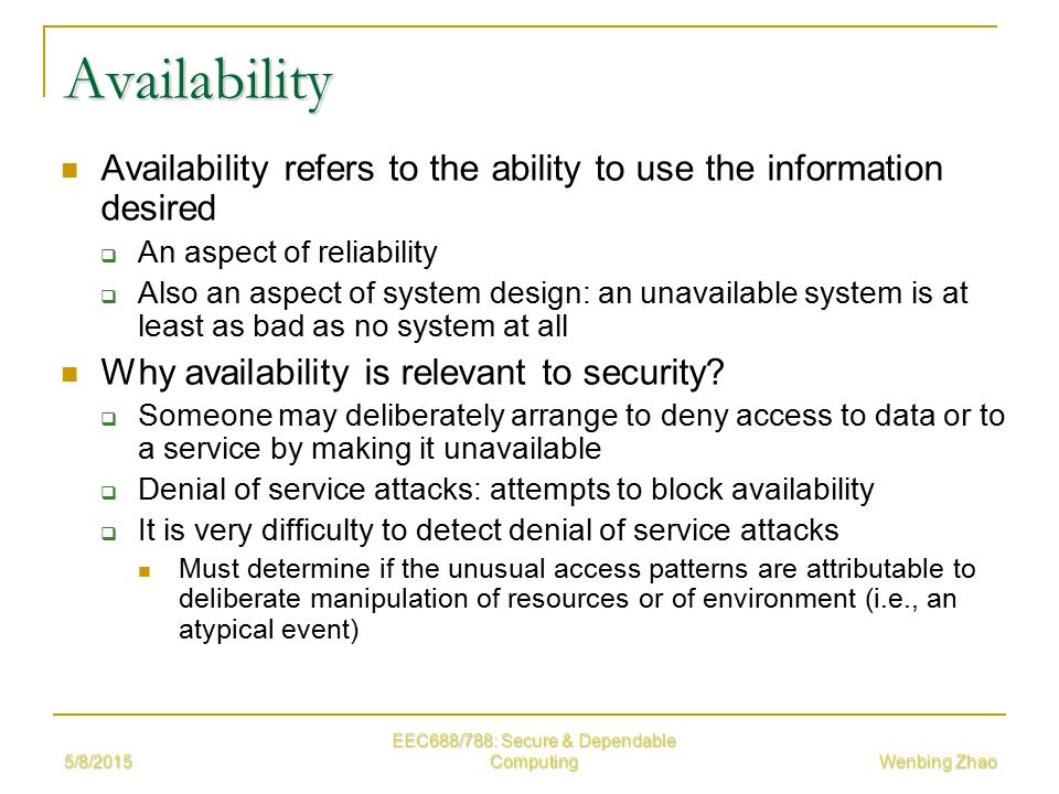 5/8/2015 EEC688/788: Secure & Dependable Computing Wenbing Zhao Availability Availability refers to the ability to use the information desired  An aspect of reliability  Also an aspect of system design: an unavailable system is at least as bad as no system at all Why availability is relevant to security.