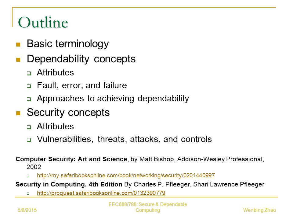 5/8/2015 EEC688/788: Secure & Dependable Computing Wenbing Zhao Outline Basic terminology Dependability concepts  Attributes  Fault, error, and failure  Approaches to achieving dependability Security concepts  Attributes  Vulnerabilities, threats, attacks, and controls Computer Security: Art and Science, by Matt Bishop, Addison-Wesley Professional, 2002      Security in Computing, 4th Edition By Charles P.