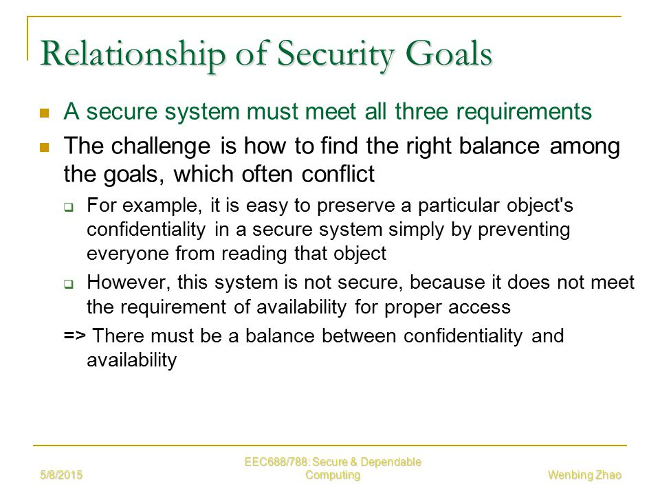 5/8/2015 EEC688/788: Secure & Dependable Computing Wenbing Zhao Relationship of Security Goals A secure system must meet all three requirements The challenge is how to find the right balance among the goals, which often conflict  For example, it is easy to preserve a particular object s confidentiality in a secure system simply by preventing everyone from reading that object  However, this system is not secure, because it does not meet the requirement of availability for proper access => There must be a balance between confidentiality and availability