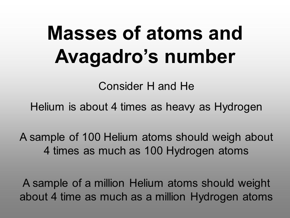 Masses of atoms and Avagadro's number Consider H and He Helium is about 4 times as heavy as Hydrogen A sample of 100 Helium atoms should weigh about 4 times as much as 100 Hydrogen atoms A sample of a million Helium atoms should weight about 4 time as much as a million Hydrogen atoms