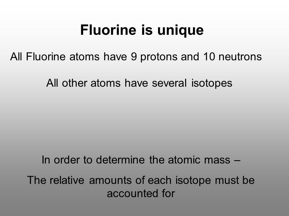 Fluorine is unique All Fluorine atoms have 9 protons and 10 neutrons All other atoms have several isotopes In order to determine the atomic mass – The relative amounts of each isotope must be accounted for