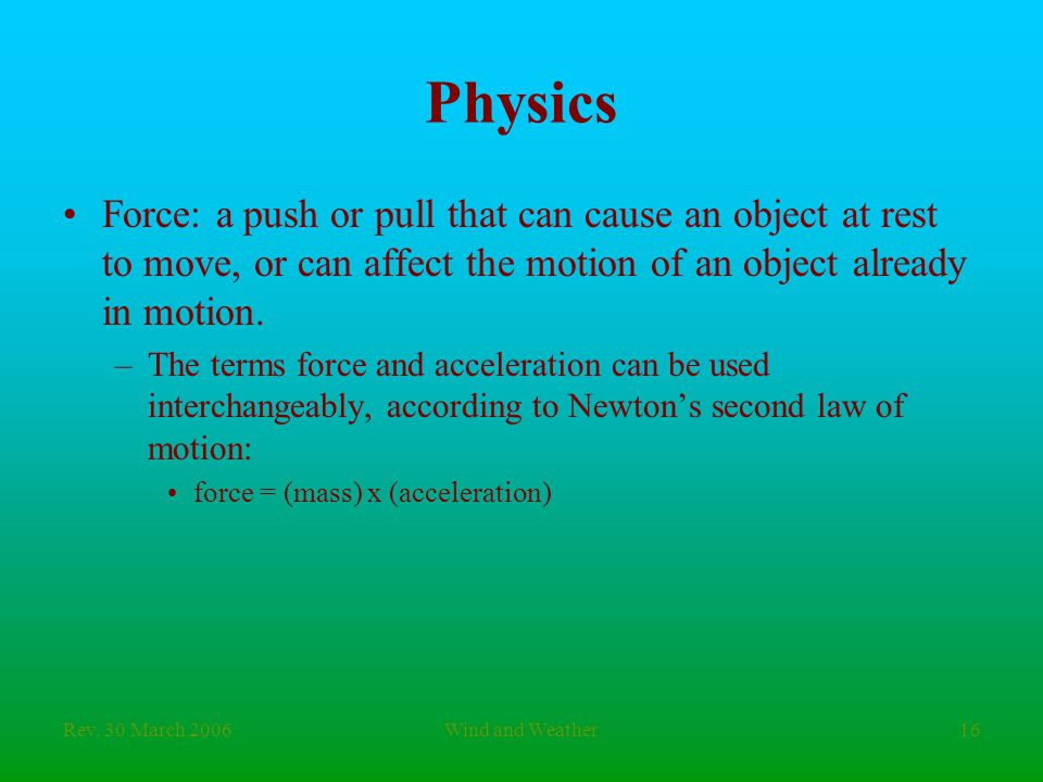 Rev. 30 March 2006Wind and Weather16 Physics Force: a push or pull that can cause an object at rest to move, or can affect the motion of an object alr