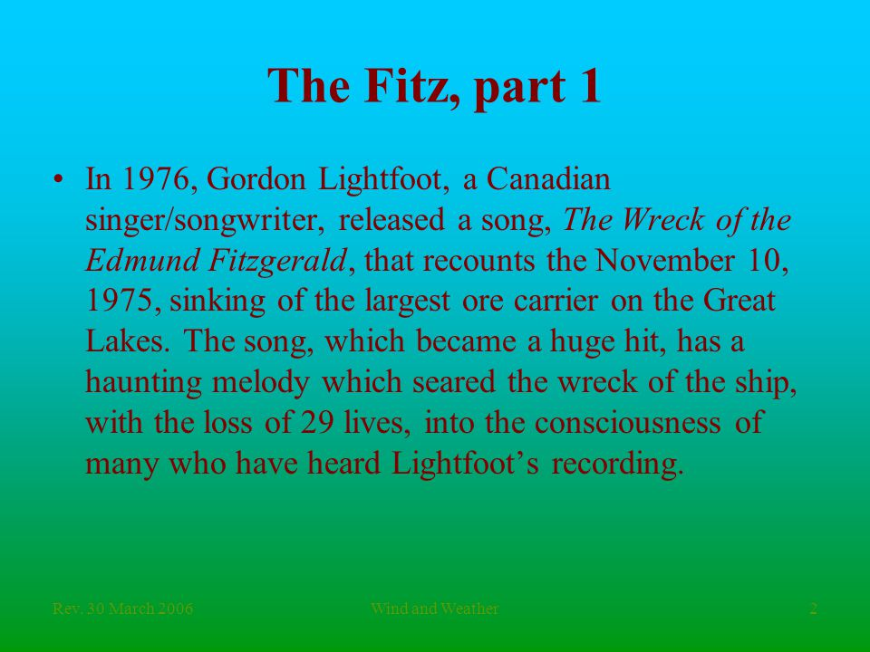 Rev. 30 March 2006Wind and Weather2 The Fitz, part 1 In 1976, Gordon Lightfoot, a Canadian singer/songwriter, released a song, The Wreck of the Edmund