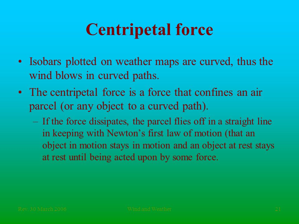 Rev. 30 March 2006Wind and Weather21 Centripetal force Isobars plotted on weather maps are curved, thus the wind blows in curved paths. The centripeta