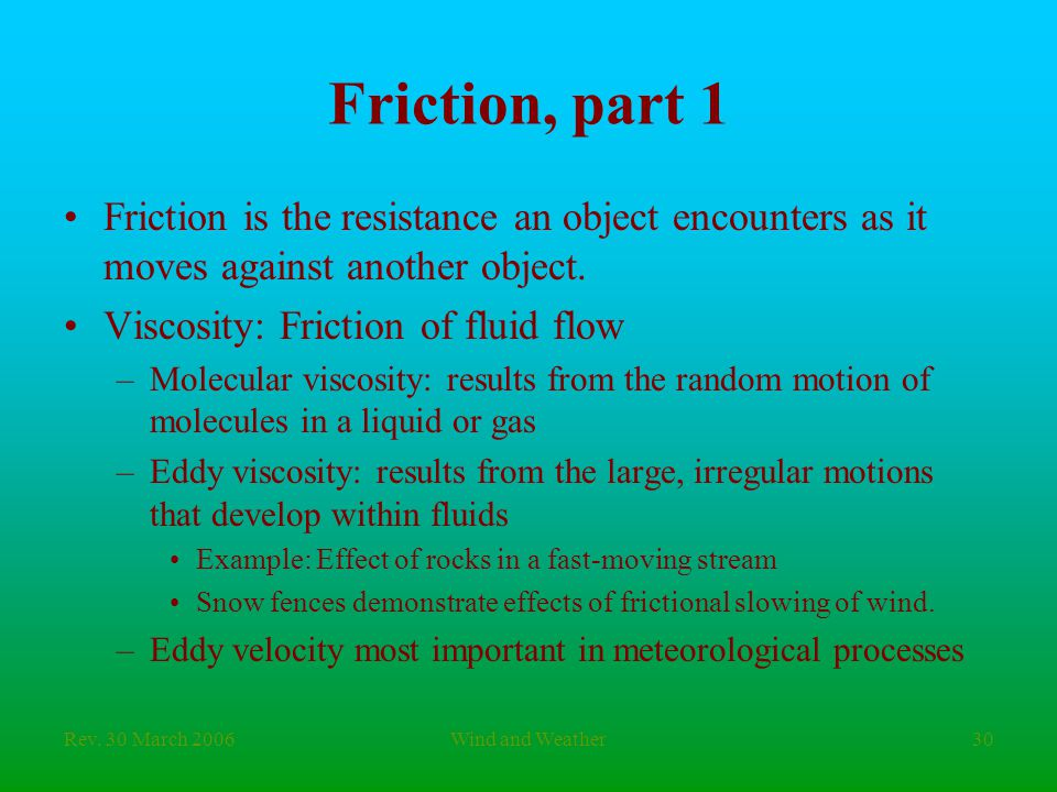 Rev. 30 March 2006Wind and Weather30 Friction, part 1 Friction is the resistance an object encounters as it moves against another object. Viscosity: F