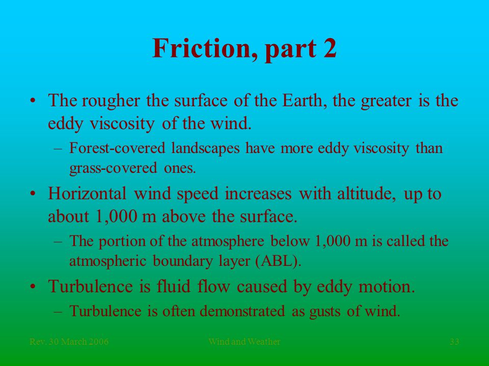 Rev. 30 March 2006Wind and Weather33 Friction, part 2 The rougher the surface of the Earth, the greater is the eddy viscosity of the wind. –Forest-cov
