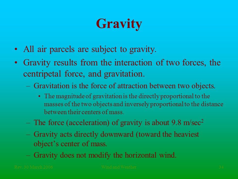 Rev. 30 March 2006Wind and Weather34 Gravity All air parcels are subject to gravity. Gravity results from the interaction of two forces, the centripet