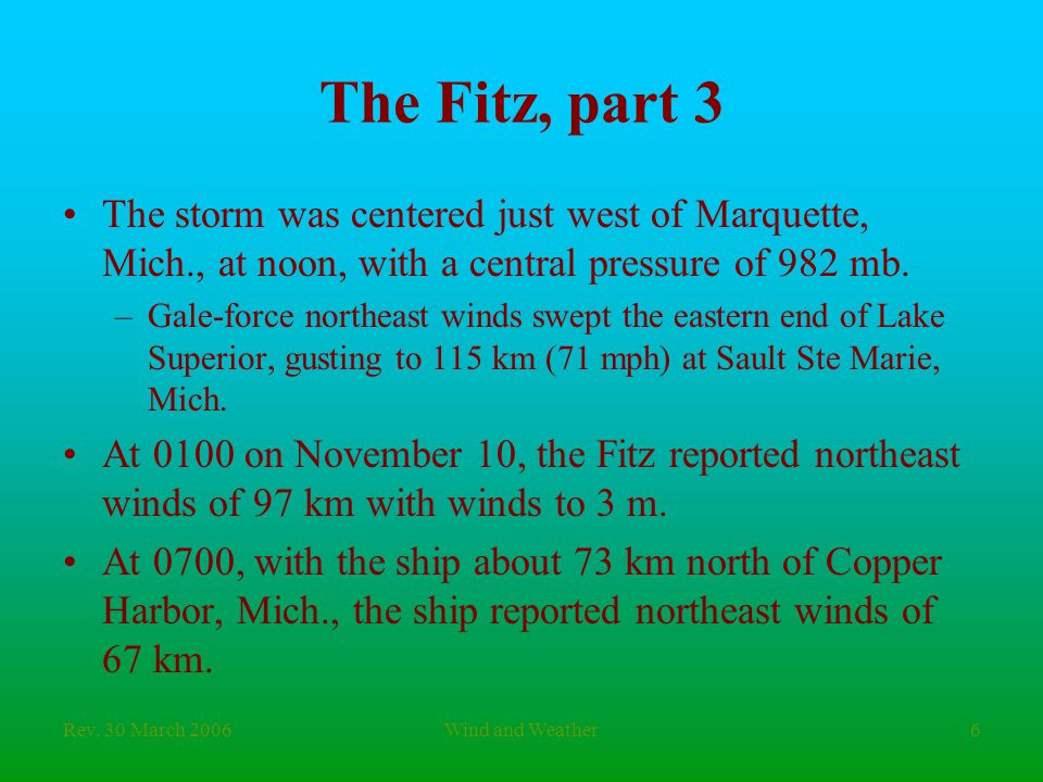 Rev. 30 March 2006Wind and Weather6 The Fitz, part 3 The storm was centered just west of Marquette, Mich., at noon, with a central pressure of 982 mb.