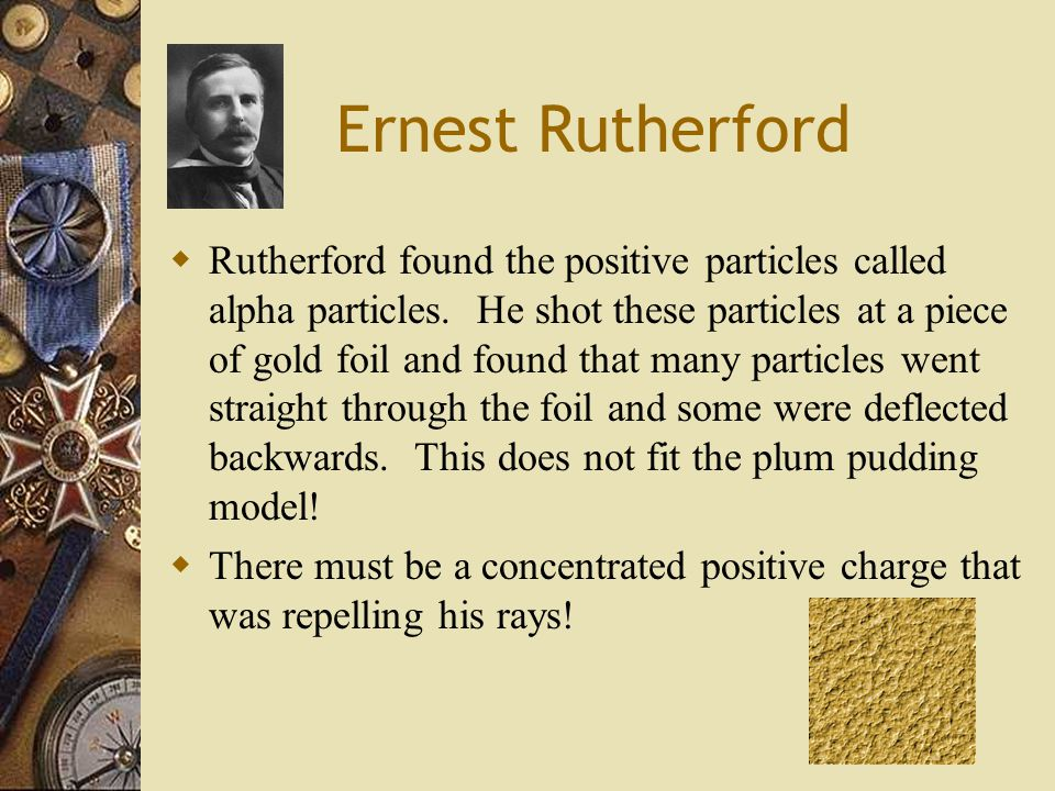 Ernest Rutherford  Rutherford found the positive particles called alpha particles.
