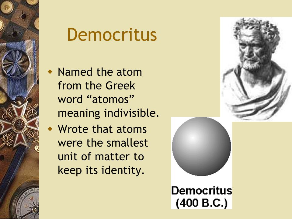 Democritus  Named the atom from the Greek word atomos meaning indivisible.
