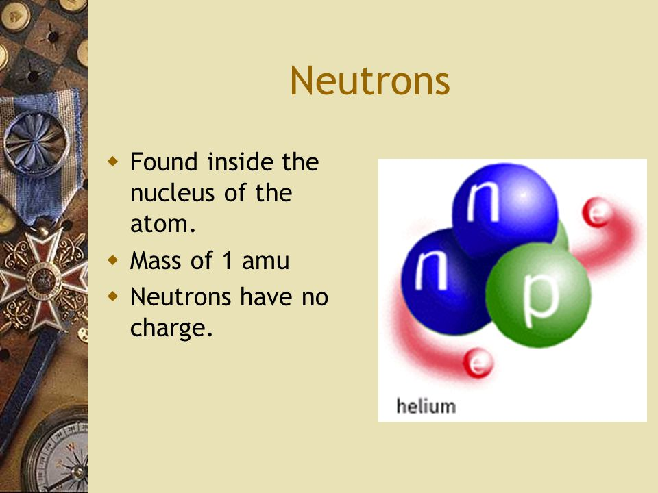 Neutrons  Found inside the nucleus of the atom.  Mass of 1 amu  Neutrons have no charge.