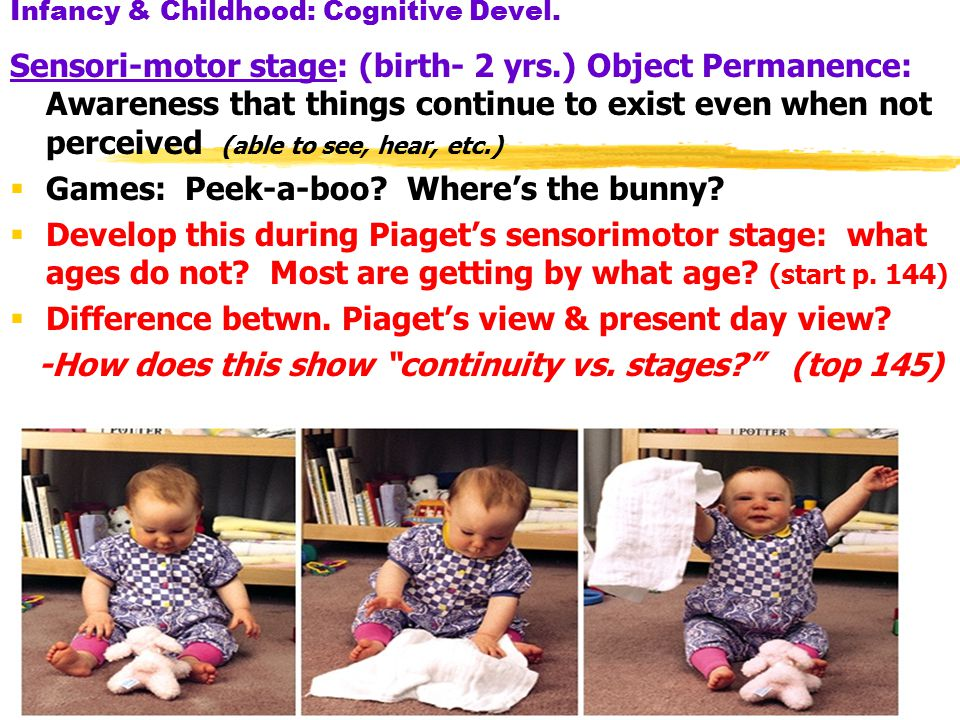 18 Infancy & Childhood: Cognitive Devel. Sensori-motor stage: (birth- 2 yrs.) Object Permanence: Awareness that things continue to exist even when not