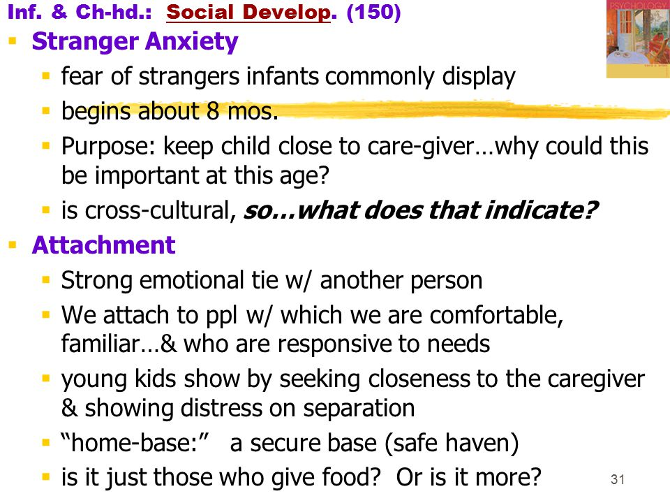 31 Inf. & Ch-hd.: Social Develop. (150)  Stranger Anxiety  fear of strangers infants commonly display  begins about 8 mos.  Purpose: keep child cl