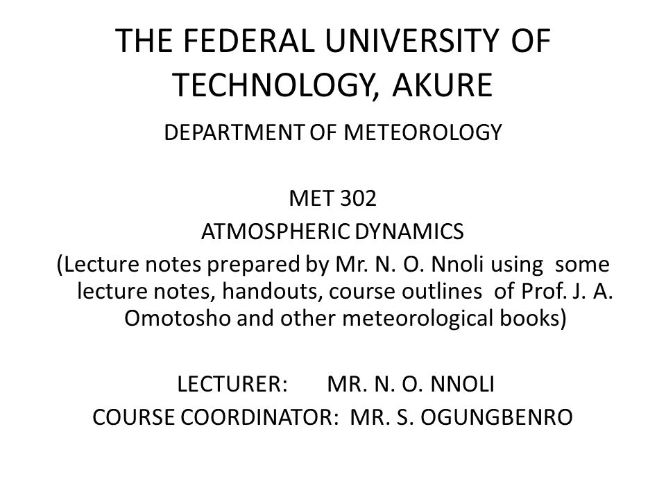 THE FEDERAL UNIVERSITY OF TECHNOLOGY, AKURE DEPARTMENT OF METEOROLOGY MET 302 ATMOSPHERIC DYNAMICS (Lecture notes prepared by Mr. N. O. Nnoli using so