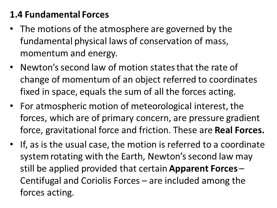 1.4 Fundamental Forces The motions of the atmosphere are governed by the fundamental physical laws of conservation of mass, momentum and energy. Newto