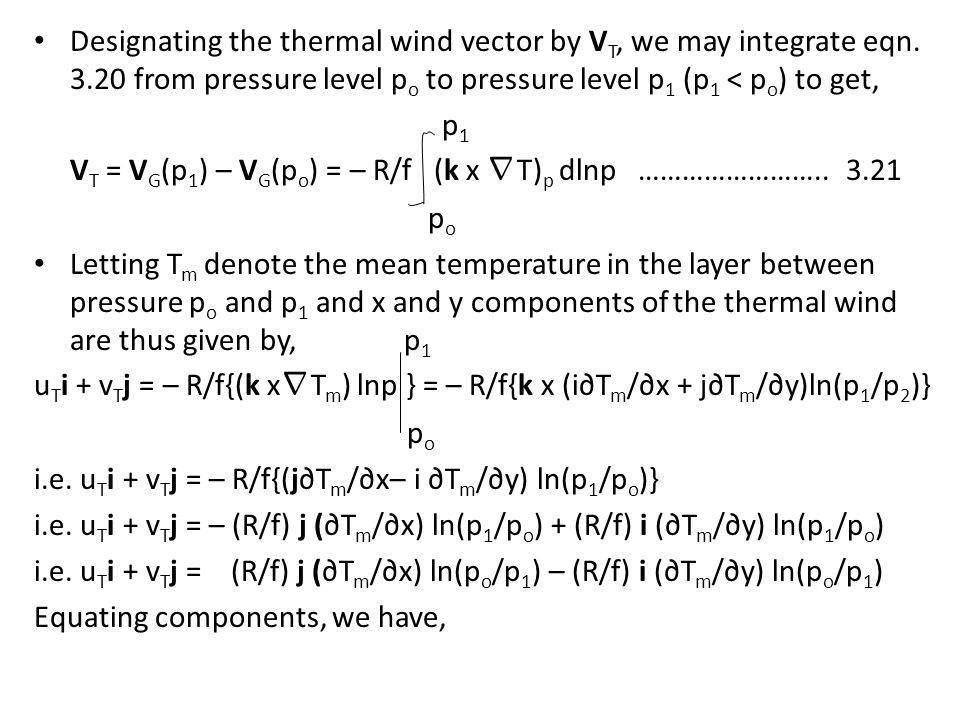 Designating the thermal wind vector by V T, we may integrate eqn. 3.20 from pressure level p o to pressure level p 1 (p 1 < p o ) to get, p 1 V T = V