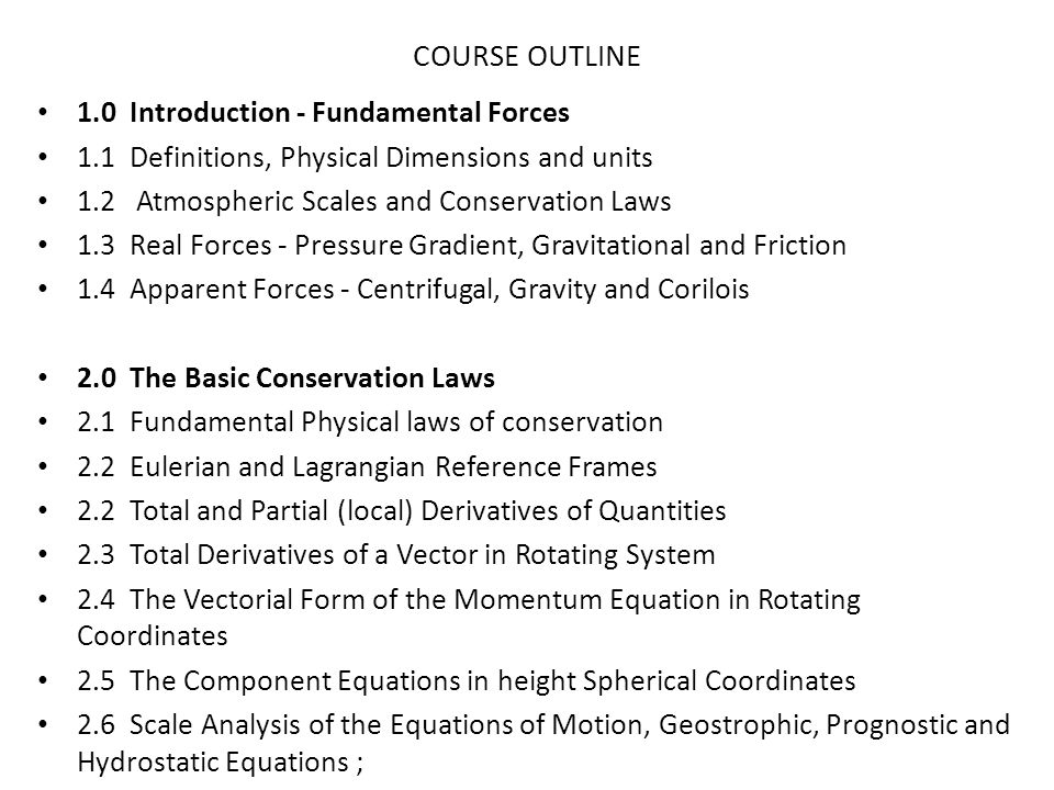 2.7 Continuity Equations - Eulerian and Lagrangian Derivation; Divergence, Convergence & Vertical Motion 2.8 Thermodynamic Energy Equation 2.9 Primitive Equations 2.10 Transformation Equations (height to pressure coordinates) 3.0 Elementary Applications of Basic Equations 3.1 Geostrophic, Gradient and Cyclostrophic Winds; Streamlines and Trajectories 3.2 Thermal Wind - Derivation and Uses 3.3 Thermal Wind and Jet Streams - Mid-Latitude and Tropical Situations 3.4 Barotrpic and Baroclinic Atmospheres 4.0 Circulation and Vorticity 4.1 Circulation Theorem 4.2 Application to Land and Sea Breezes 4.3 Vorticity (in Cartesian and Natural Coordinates) 4.4 Vorticity Equation - Derivation and Discussion for Mid-Latitude and Tropical Cases
