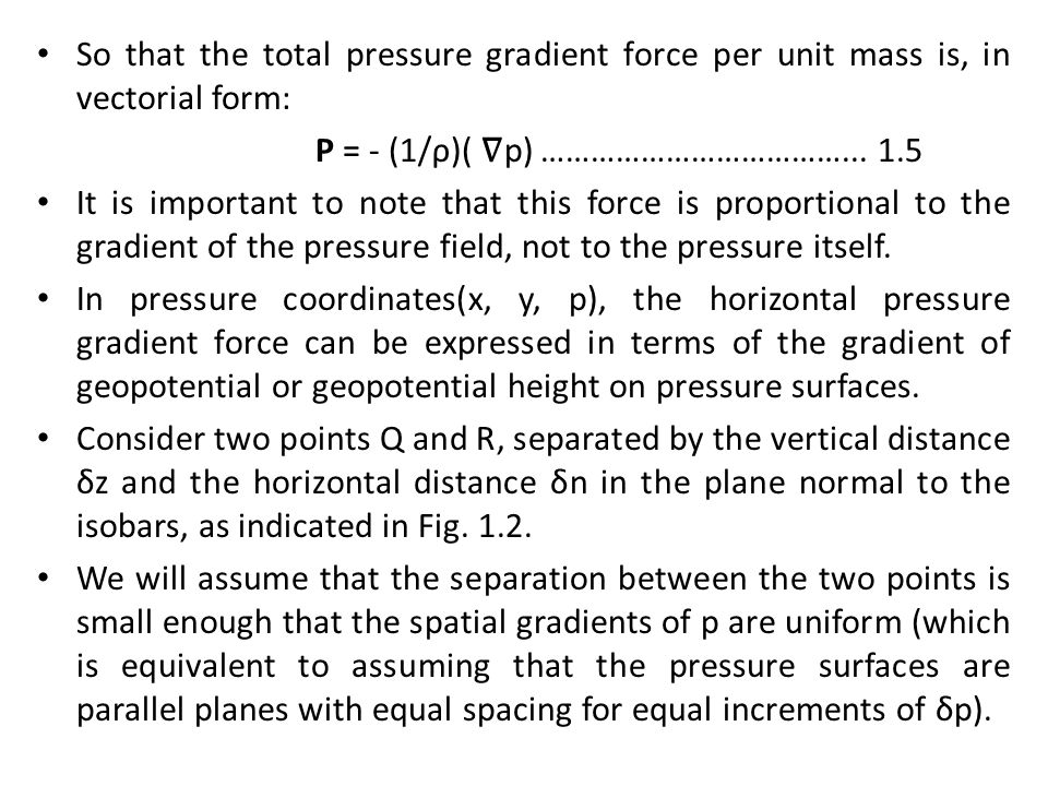 So that the total pressure gradient force per unit mass is, in vectorial form: P = - (1/ρ)( ∇ p) ………………………………... 1.5 It is important to note that this