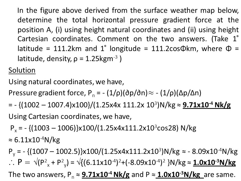 In the figure above derived from the surface weather map below, determine the total horizontal pressure gradient force at the position A, (i) using he