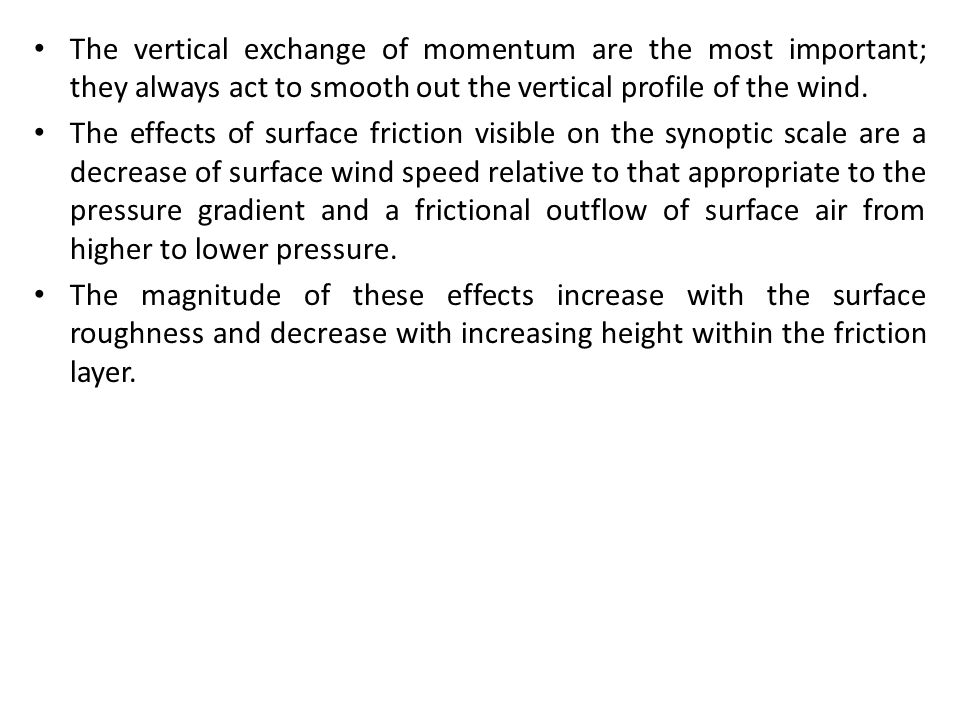 The vertical exchange of momentum are the most important; they always act to smooth out the vertical profile of the wind. The effects of surface frict