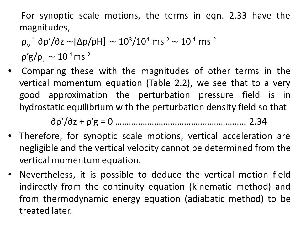 For synoptic scale motions, the terms in eqn. 2.33 have the magnitudes, ρ o -1 ∂p'/∂z ∼ [∆p/ρH ] ∼ 10 3 /10 4 ms -2 ∼ 10 -1 ms -2 ρ'g/ρ o ∼ 10 -1 ms -