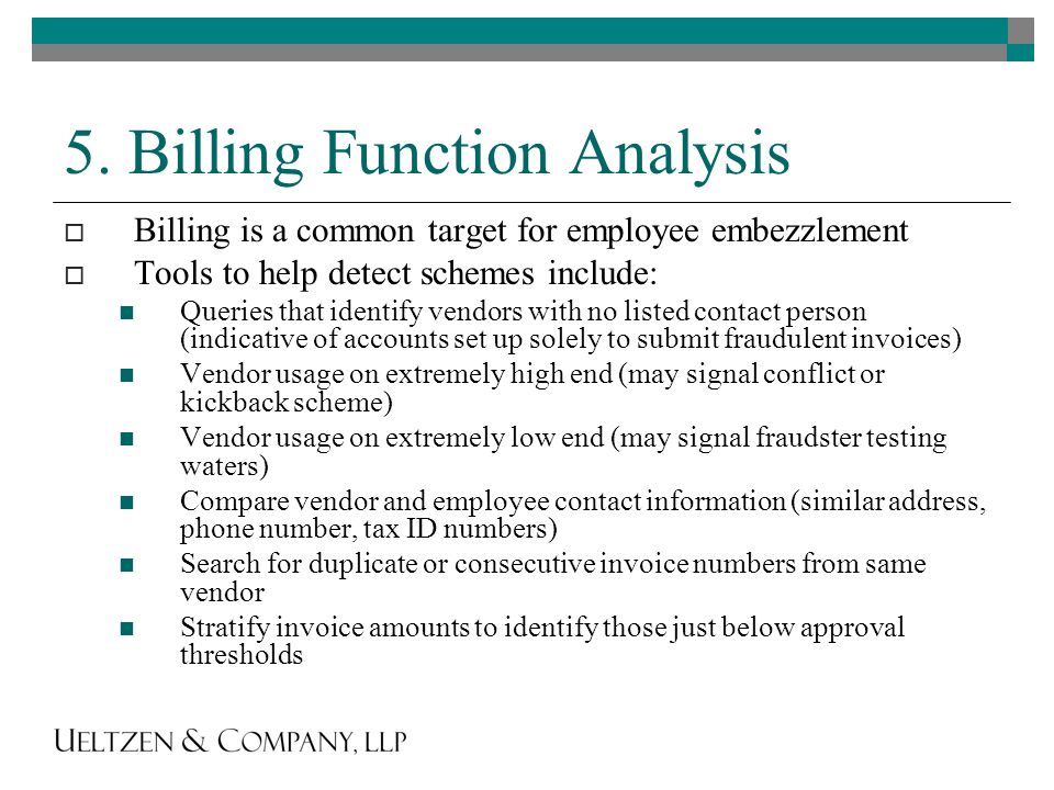 5. Billing Function Analysis  Billing is a common target for employee embezzlement  Tools to help detect schemes include: Queries that identify vend