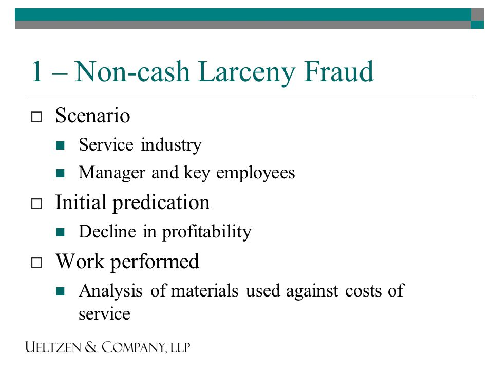 1 – Non-cash Larceny Fraud  Scenario Service industry Manager and key employees  Initial predication Decline in profitability  Work performed Analysis of materials used against costs of service
