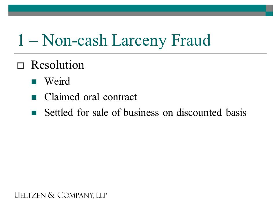 1 – Non-cash Larceny Fraud  Resolution Weird Claimed oral contract Settled for sale of business on discounted basis