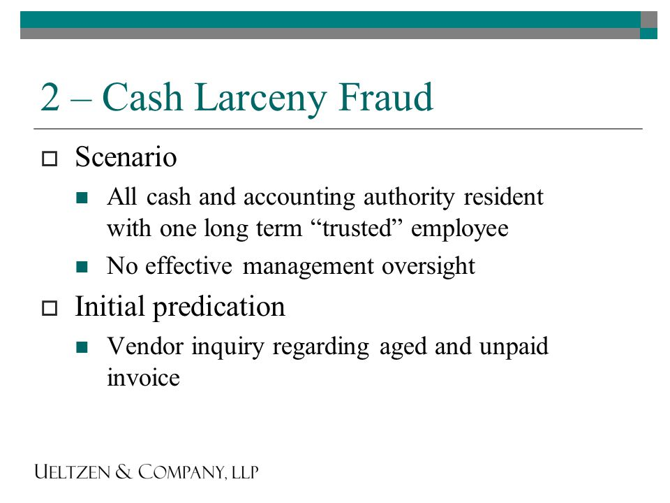 2 – Cash Larceny Fraud  Scenario All cash and accounting authority resident with one long term trusted employee No effective management oversight  Initial predication Vendor inquiry regarding aged and unpaid invoice