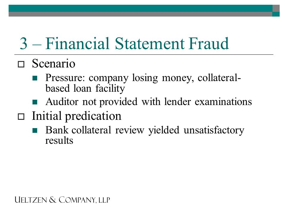 3 – Financial Statement Fraud  Scenario Pressure: company losing money, collateral- based loan facility Auditor not provided with lender examinations  Initial predication Bank collateral review yielded unsatisfactory results