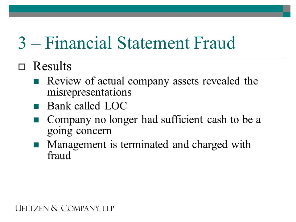 3 – Financial Statement Fraud  Results Review of actual company assets revealed the misrepresentations Bank called LOC Company no longer had sufficient cash to be a going concern Management is terminated and charged with fraud