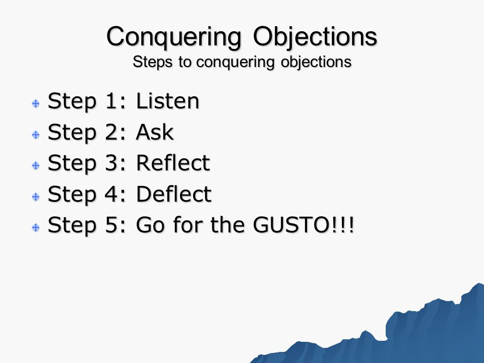 Conquering Objections Steps to conquering objections Step 1: Listen Step 2: Ask Step 3: Reflect Step 4: Deflect Step 5: Go for the GUSTO!!!
