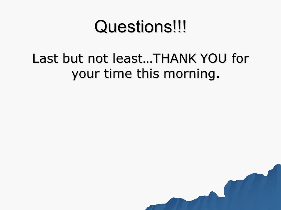 Questions!!! Last but not least…THANK YOU for your time this morning.