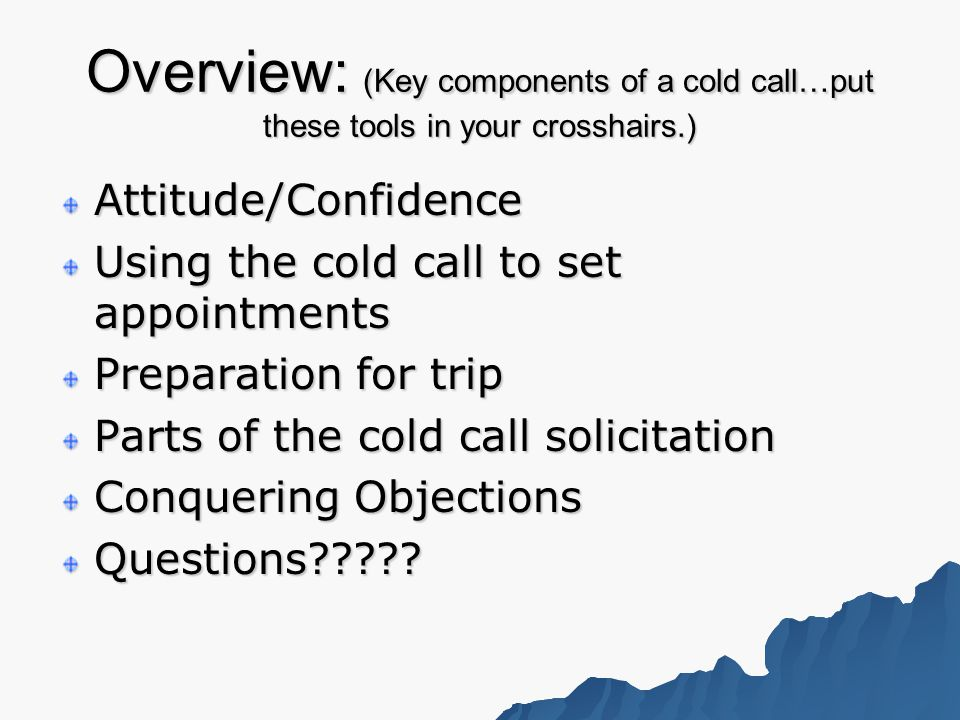 Overview: (Key components of a cold call…put these tools in your crosshairs.) Attitude/Confidence Using the cold call to set appointments Preparation for trip Parts of the cold call solicitation Conquering Objections Questions
