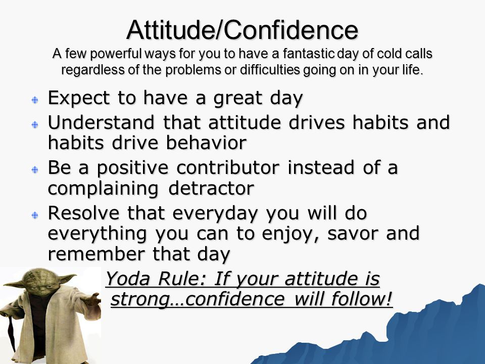 Attitude/Confidence A few powerful ways for you to have a fantastic day of cold calls regardless of the problems or difficulties going on in your life.